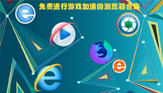免费进行游戏加速的浏览器合集_内置多种页游引擎的浏览器下载