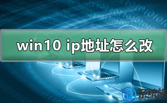 win10系统计算机的ip地址如何才能设置修改